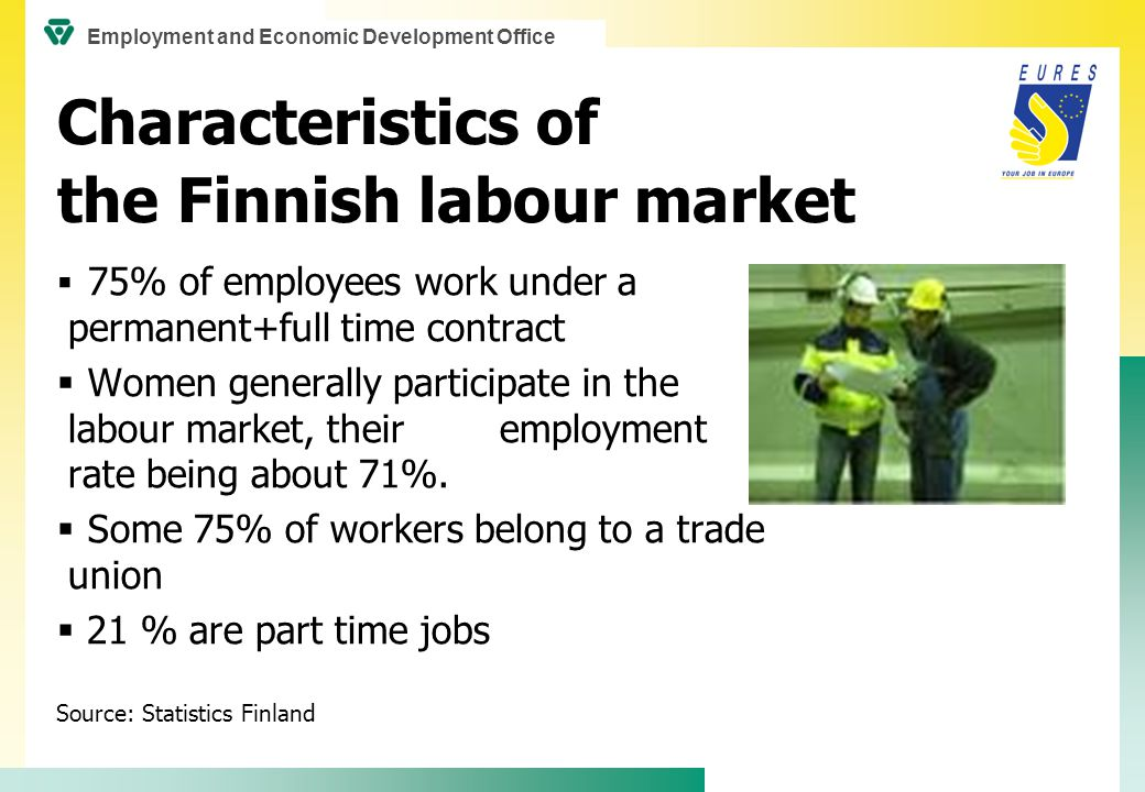 Characteristics of the Finnish labour market Employment and unemployment in January 2010  Number of employed persons 87,000 less than one year earlier  Employment rate 65,5%  Unemployment rate 9,5%, 296 600 unemployed  38 300 new vacancies at employment offices, 7 000 less than one year earlier Source: Employment Bulletin, Ministry of Employment and the Economy Employment and Economic Development Office