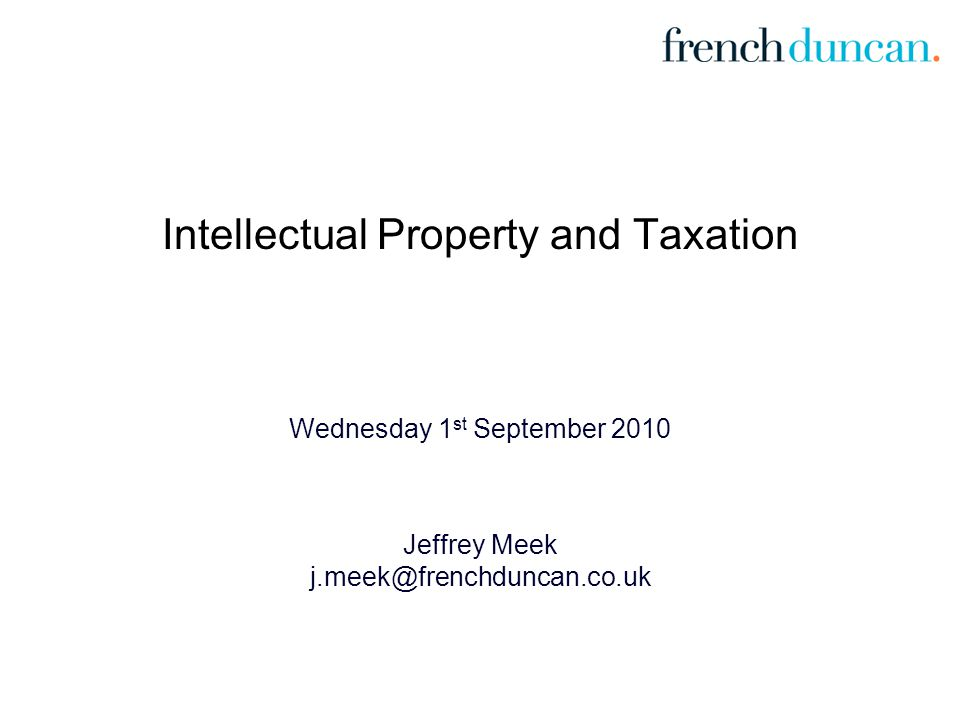 Intellectual Property and Taxation Wednesday 1 st September 2010 Jeffrey Meek j.meek@frenchduncan.co.uk