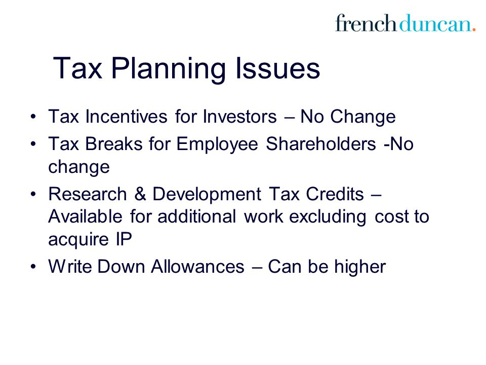 Tax Planning Issues Tax Incentives for Investors – No Change Tax Breaks for Employee Shareholders -No change Research & Development Tax Credits – Available for additional work excluding cost to acquire IP Write Down Allowances – Can be higher