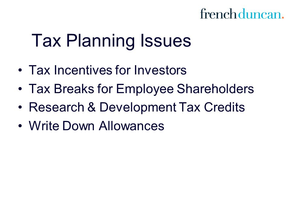 Tax Planning Issues Tax Incentives for Investors Tax Breaks for Employee Shareholders Research & Development Tax Credits Write Down Allowances