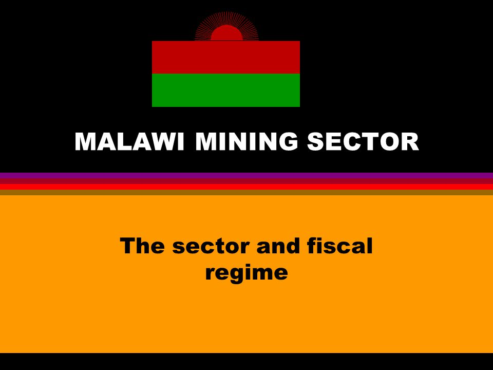 MALAWI MINING SECTOR The sector and fiscal regime