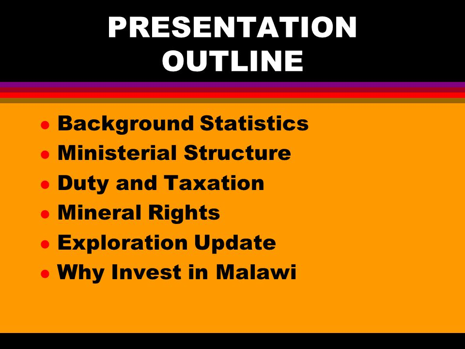 PRESENTATION OUTLINE l Background Statistics l Ministerial Structure l Duty and Taxation l Mineral Rights l Exploration Update l Why Invest in Malawi
