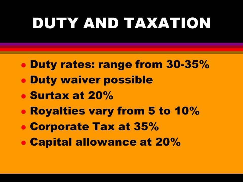 DUTY AND TAXATION l Duty rates: range from 30-35% l Duty waiver possible l Surtax at 20% l Royalties vary from 5 to 10% l Corporate Tax at 35% l Capital allowance at 20%