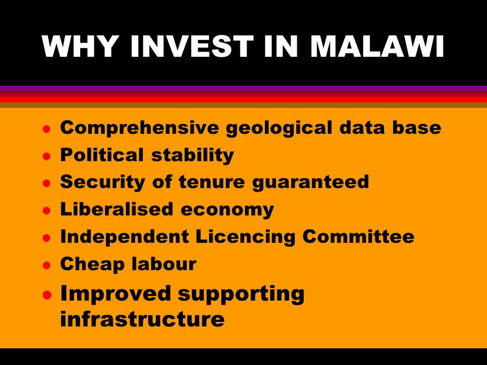 WHY INVEST IN MALAWI l Comprehensive geological data base l Political stability l Security of tenure guaranteed l Liberalised economy l Independent Licencing Committee l Cheap labour l Improved supporting infrastructure