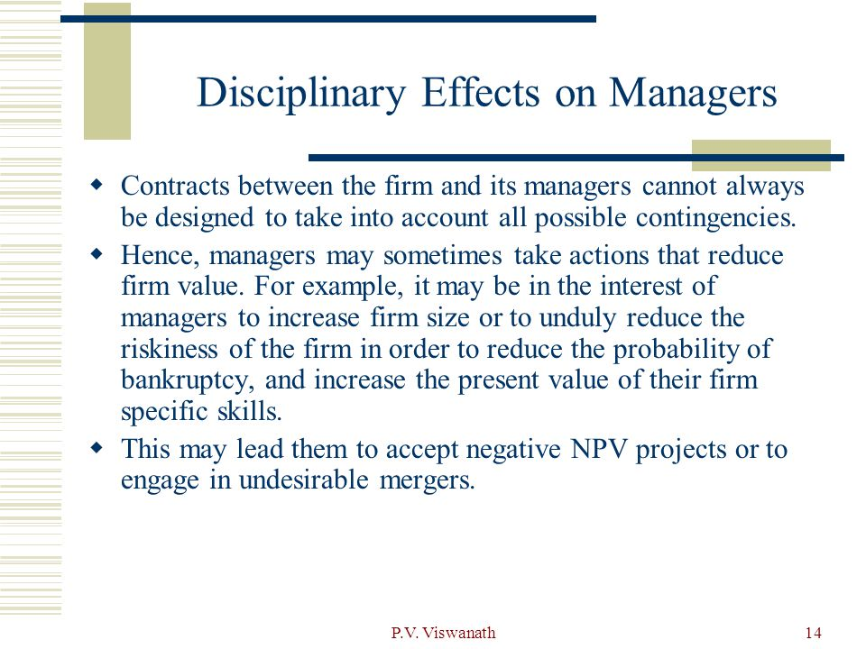 P.V. Viswanath14 Disciplinary Effects on Managers  Contracts between the firm and its managers cannot always be designed to take into account all pos