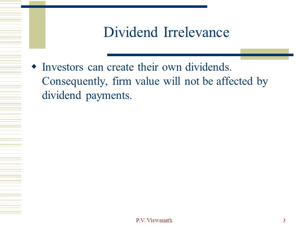P.V. Viswanath3 Dividend Irrelevance  Investors can create their own dividends. Consequently, firm value will not be affected by dividend payments.