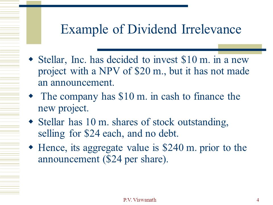 P.V. Viswanath4 Example of Dividend Irrelevance  Stellar, Inc. has decided to invest $10 m. in a new project with a NPV of $20 m., but it has not mad