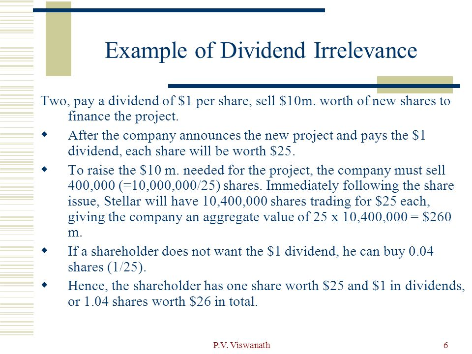 P.V. Viswanath6 Example of Dividend Irrelevance Two, pay a dividend of $1 per share, sell $10m. worth of new shares to finance the project.  After th