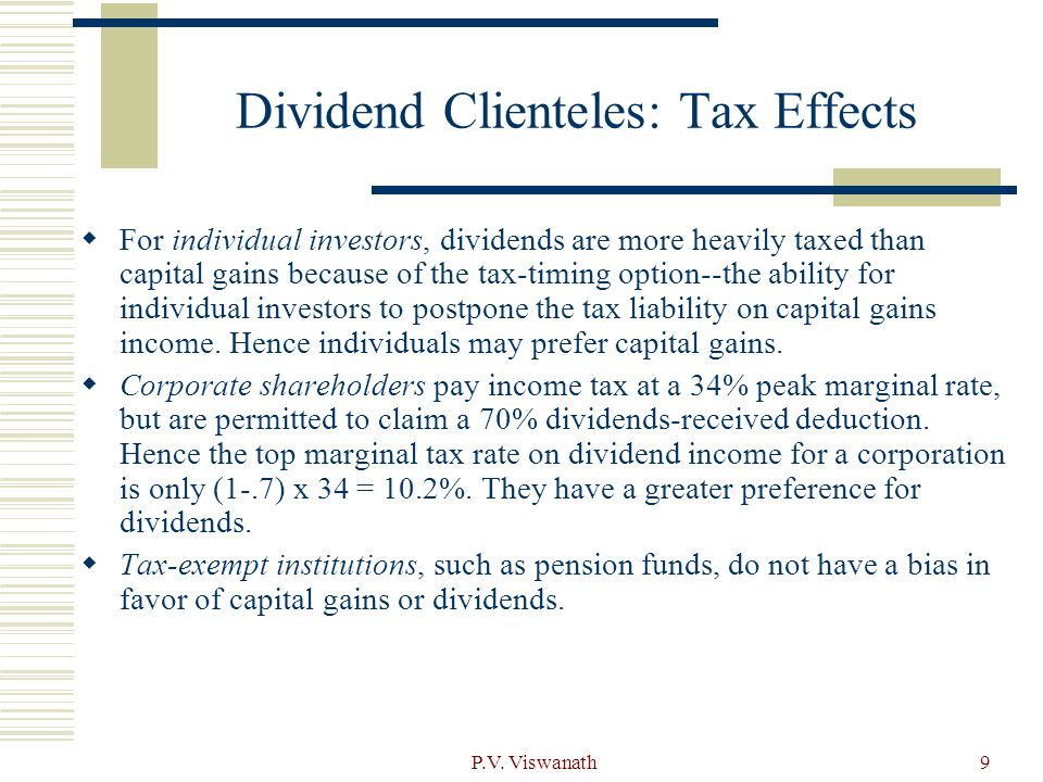P.V. Viswanath9 Dividend Clienteles: Tax Effects  For individual investors, dividends are more heavily taxed than capital gains because of the tax-ti