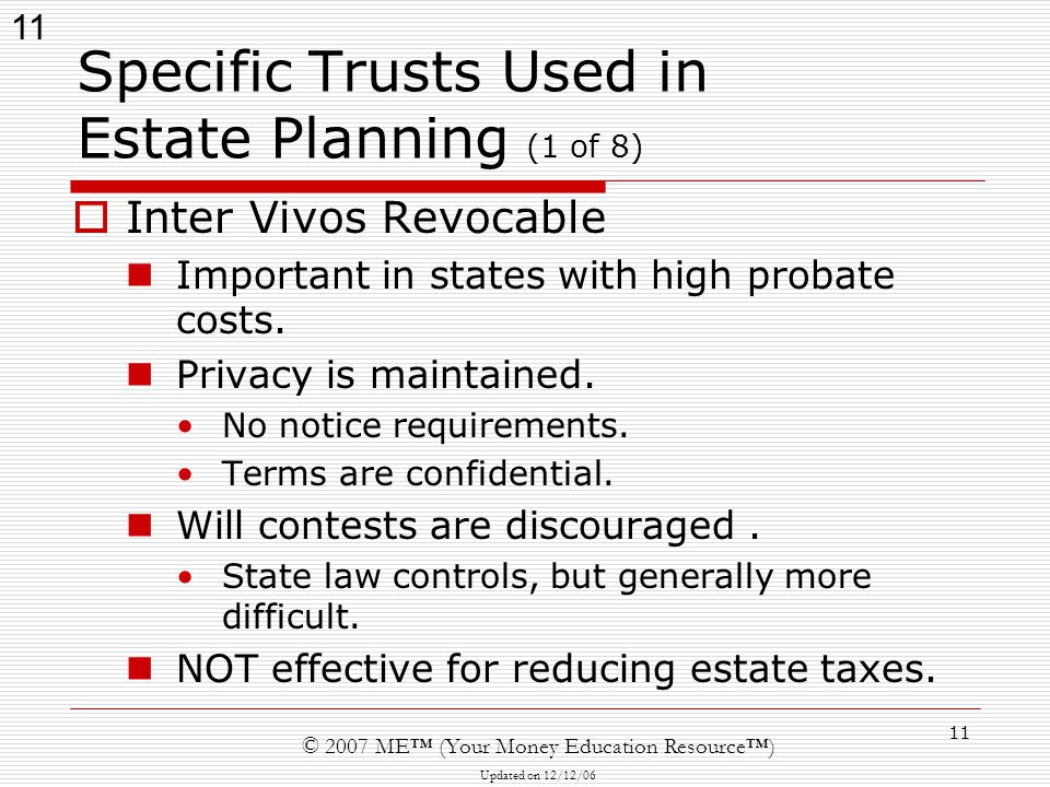 11 © 2007 ME™ (Your Money Education Resource™) Updated on 12/12/06 11 Specific Trusts Used in Estate Planning (1 of 8)  Inter Vivos Revocable Important in states with high probate costs.