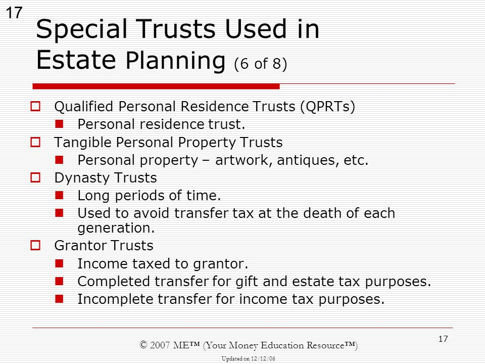 17 © 2007 ME™ (Your Money Education Resource™) Updated on 12/12/06 17 Special Trusts Used in Estate Planning (6 of 8)  Qualified Personal Residence Trusts (QPRTs) Personal residence trust.