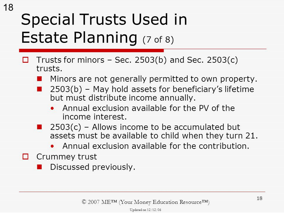 18 © 2007 ME™ (Your Money Education Resource™) Updated on 12/12/06 18 Special Trusts Used in Estate Planning (7 of 8)  Trusts for minors – Sec.