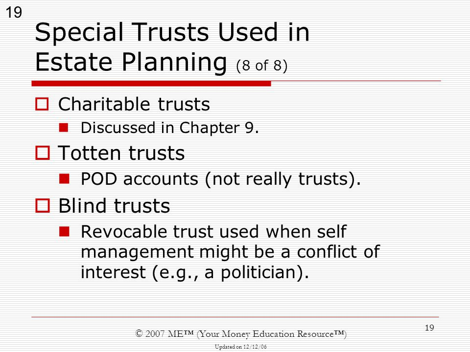 19 © 2007 ME™ (Your Money Education Resource™) Updated on 12/12/06 19 Special Trusts Used in Estate Planning (8 of 8)  Charitable trusts Discussed in Chapter 9.