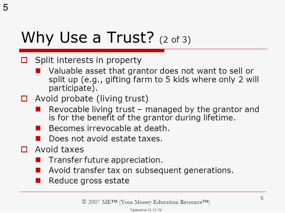 5 © 2007 ME™ (Your Money Education Resource™) Updated on 12/12/06 5 Why Use a Trust.