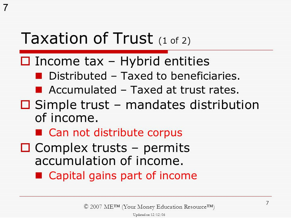7 © 2007 ME™ (Your Money Education Resource™) Updated on 12/12/06 7 Taxation of Trust (1 of 2)  Income tax – Hybrid entities Distributed – Taxed to beneficiaries.