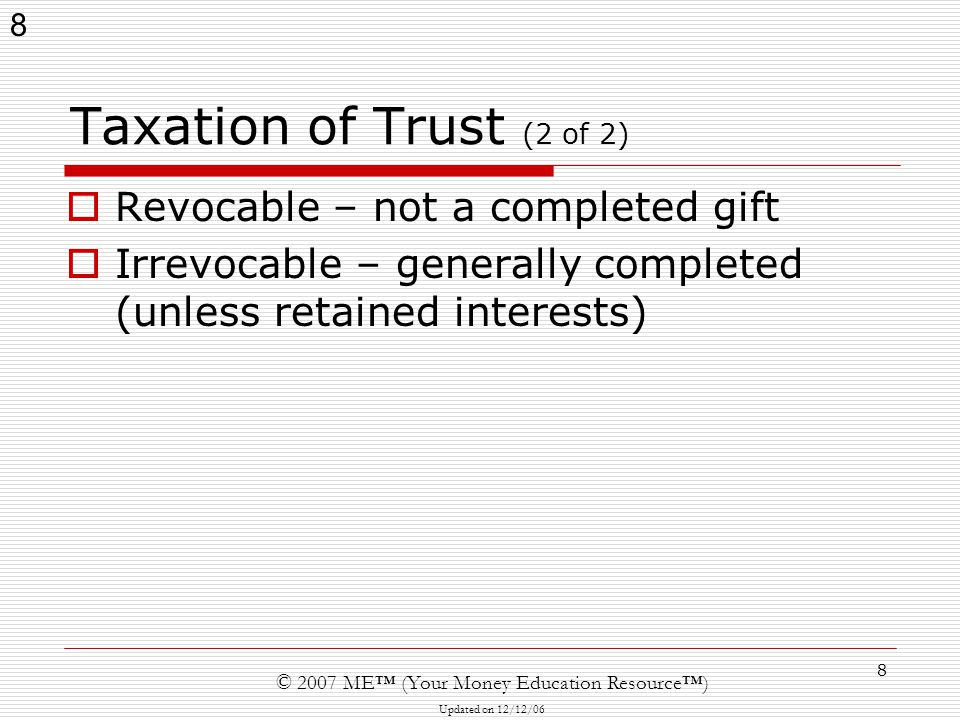 8 © 2007 ME™ (Your Money Education Resource™) Updated on 12/12/06 8 Taxation of Trust (2 of 2)  Revocable – not a completed gift  Irrevocable – generally completed (unless retained interests)
