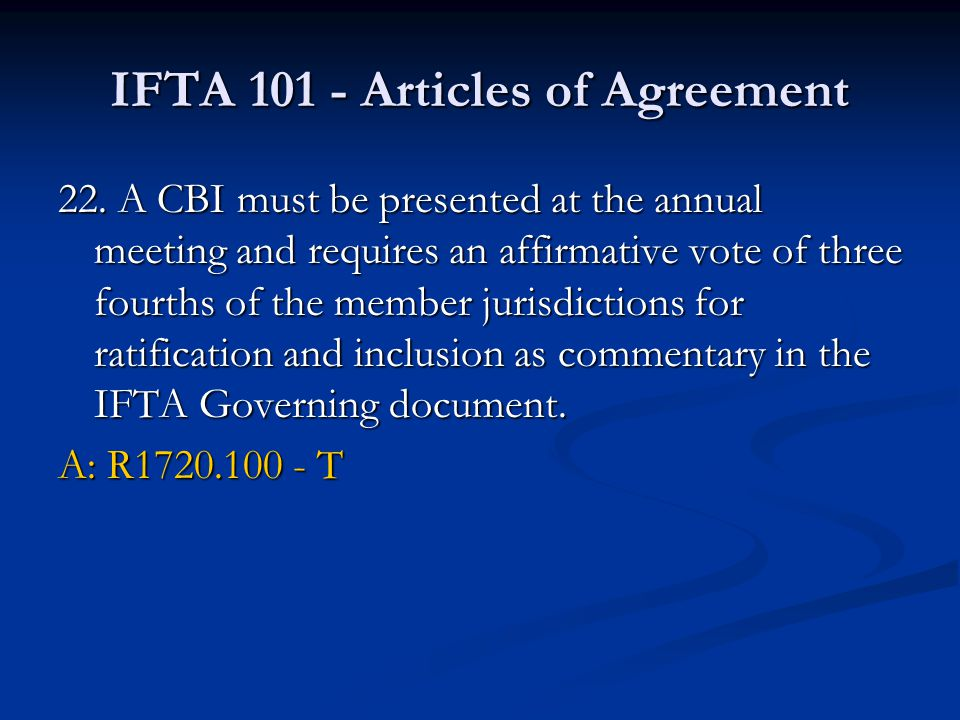 IFTA 101 - Articles of Agreement 22. A CBI must be presented at the annual meeting and requires an affirmative vote of three fourths of the member jur