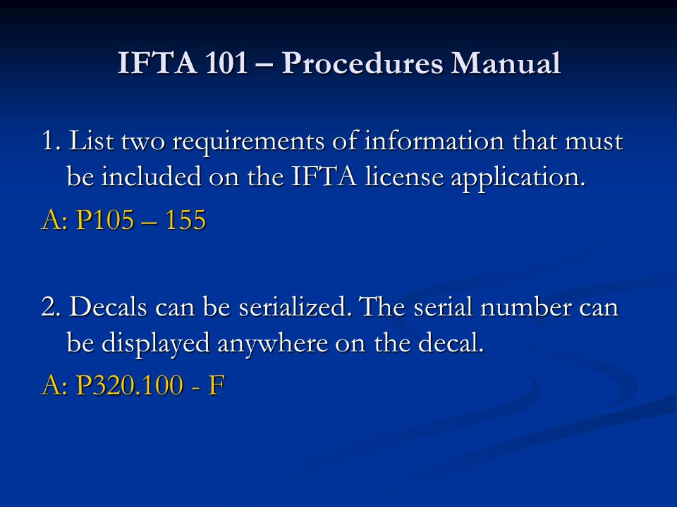 IFTA 101 – Procedures Manual 1. List two requirements of information that must be included on the IFTA license application. A: P105 – 155 2. Decals ca