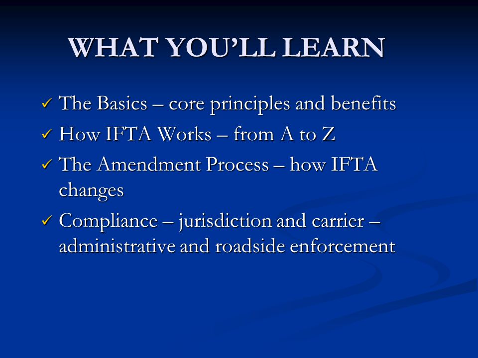 WHAT YOU'LL LEARN The Basics – core principles and benefits The Basics – core principles and benefits How IFTA Works – from A to Z How IFTA Works – from A to Z The Amendment Process – how IFTA changes The Amendment Process – how IFTA changes Compliance – jurisdiction and carrier – administrative and roadside enforcement Compliance – jurisdiction and carrier – administrative and roadside enforcement