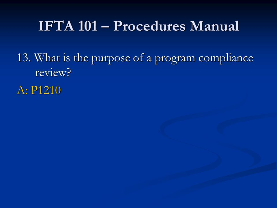 IFTA 101 – Procedures Manual 13. What is the purpose of a program compliance review? A: P1210