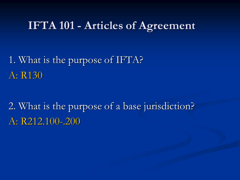 IFTA 101 - Articles of Agreement 1. What is the purpose of IFTA? A: R130 2. What is the purpose of a base jurisdiction? A: R212.100-.200