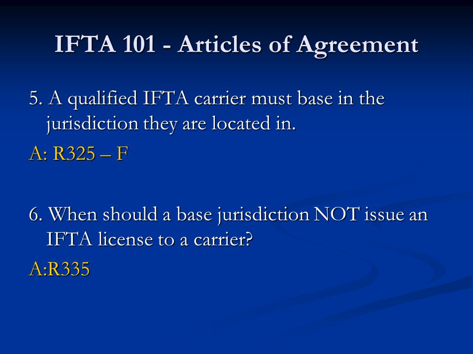 IFTA 101 - Articles of Agreement 5. A qualified IFTA carrier must base in the jurisdiction they are located in. A: R325 – F 6. When should a base juri