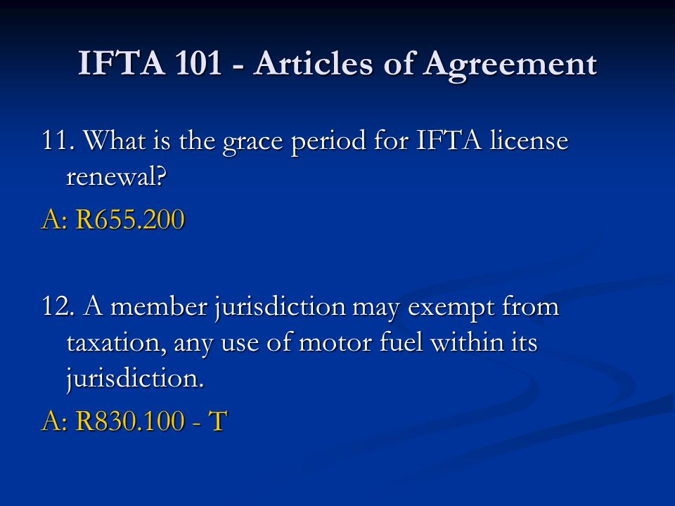 IFTA 101 - Articles of Agreement 11. What is the grace period for IFTA license renewal? A: R655.200 12. A member jurisdiction may exempt from taxation
