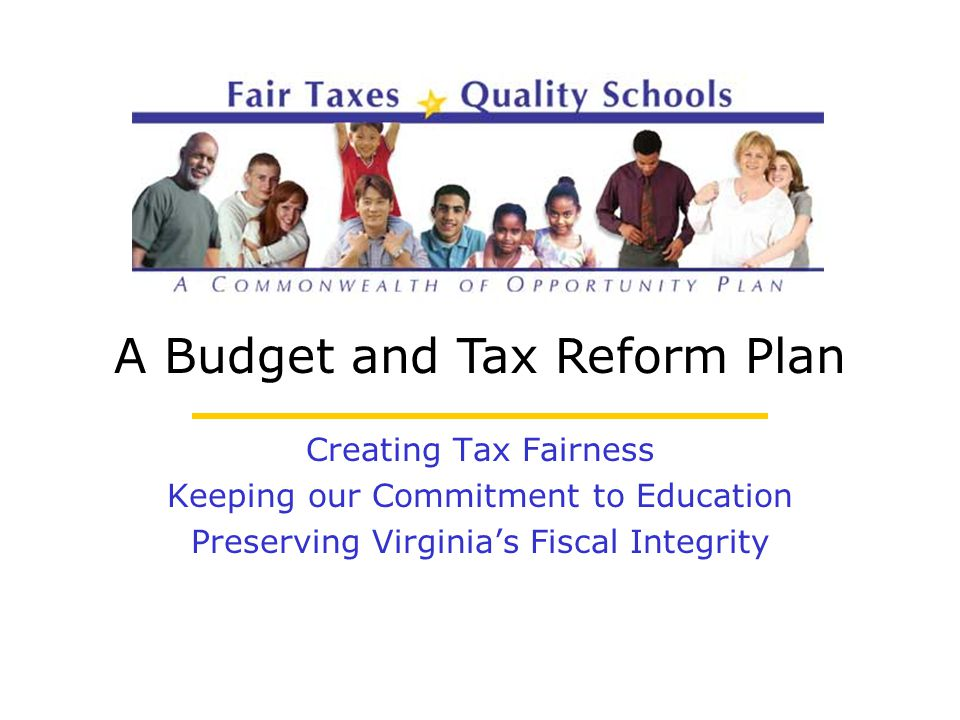 A Budget and Tax Reform Plan Creating Tax Fairness Keeping our Commitment to Education Preserving Virginia's Fiscal Integrity