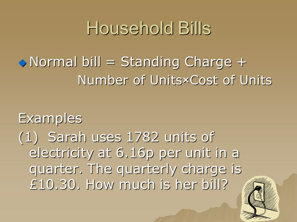 Household Bills  Normal bill = Standing Charge + Number of Units×Cost of Units Examples (1)Sarah uses 1782 units of electricity at 6.16p per unit in