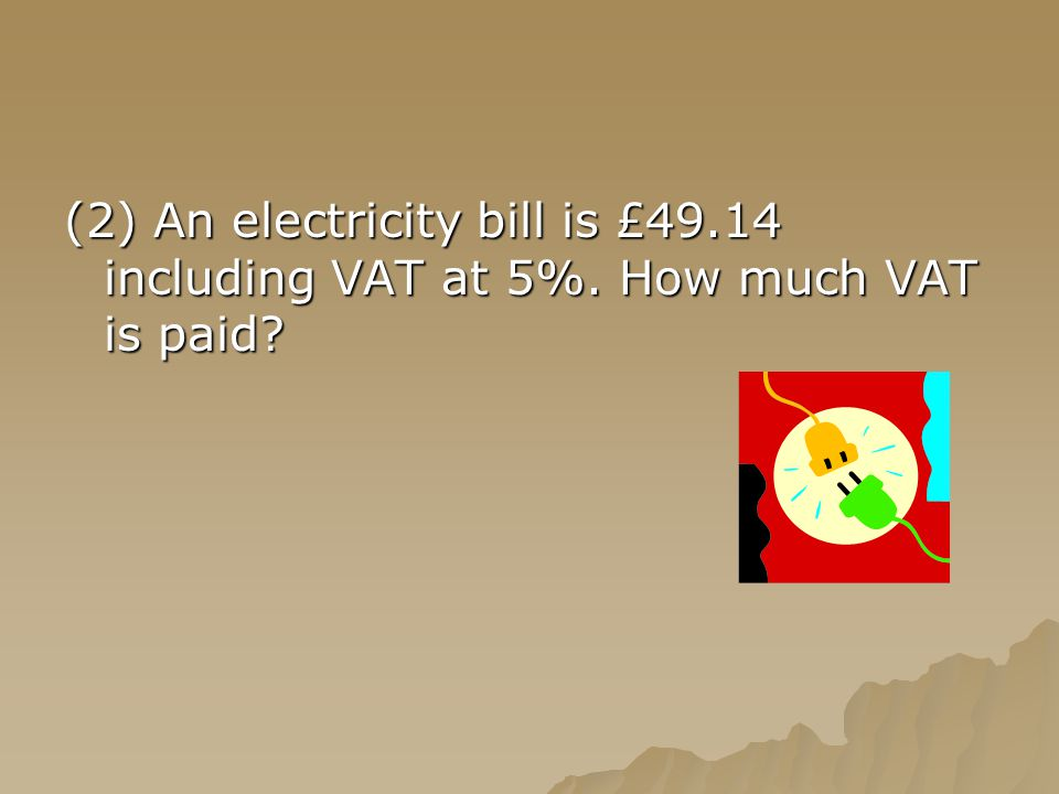 (2) An electricity bill is £49.14 including VAT at 5%. How much VAT is paid?