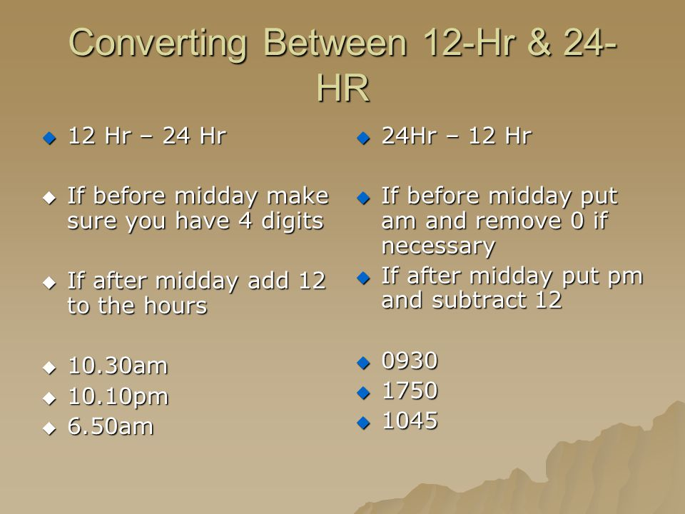 Converting Between 12-Hr & 24- HR  12 Hr – 24 Hr  If before midday make sure you have 4 digits  If after midday add 12 to the hours  10.30am  10.