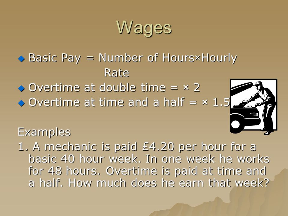 Wages  Basic Pay = Number of Hours×Hourly Rate  Overtime at double time = × 2  Overtime at time and a half = × 1.5 Examples 1. A mechanic is paid £