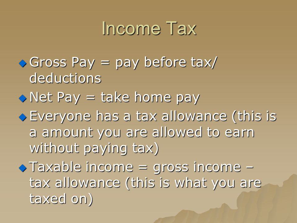 Income Tax  Gross Pay = pay before tax/ deductions  Net Pay = take home pay  Everyone has a tax allowance (this is a amount you are allowed to earn