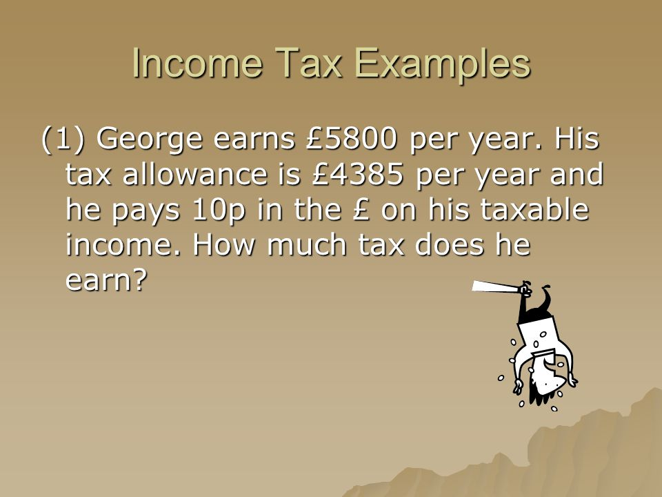 Income Tax Examples (1) George earns £5800 per year. His tax allowance is £4385 per year and he pays 10p in the £ on his taxable income. How much tax