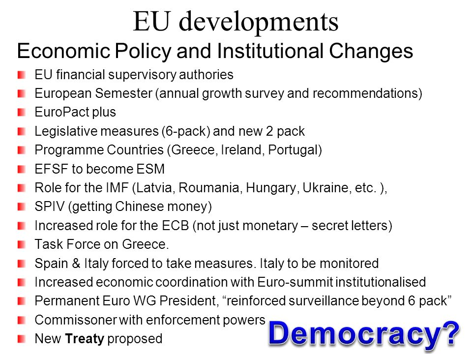 EU developments Economic Policy and Institutional Changes EU financial supervisory authories European Semester (annual growth survey and recommendations) EuroPact plus Legislative measures (6-pack) and new 2 pack Programme Countries (Greece, Ireland, Portugal) EFSF to become ESM Role for the IMF (Latvia, Roumania, Hungary, Ukraine, etc.