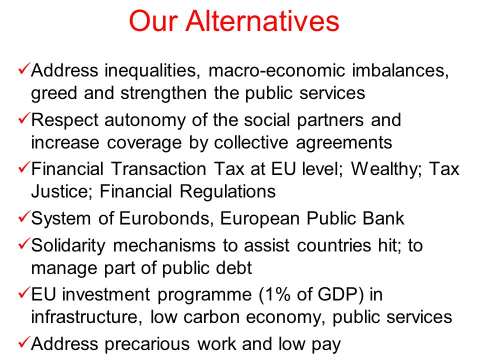 Our Alternatives Address inequalities, macro-economic imbalances, greed and strengthen the public services Respect autonomy of the social partners and