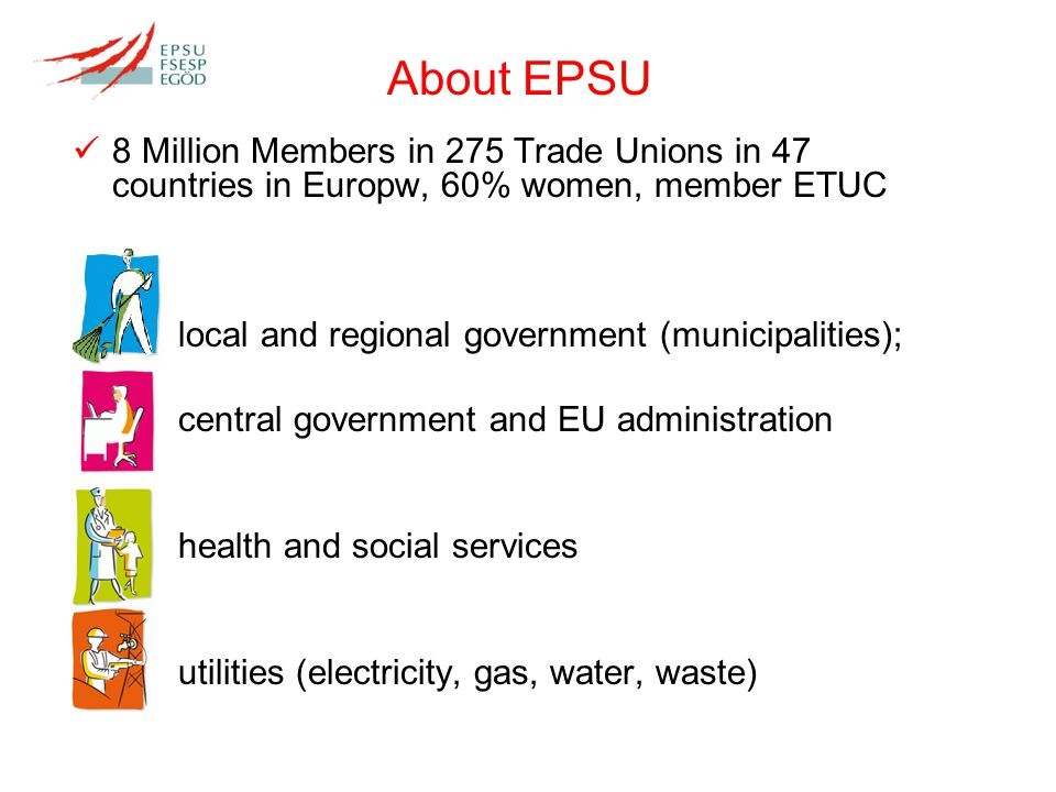 8 Million Members in 275 Trade Unions in 47 countries in Europw, 60% women, member ETUC local and regional government (municipalities); central government and EU administration health and social services utilities (electricity, gas, water, waste) About EPSU