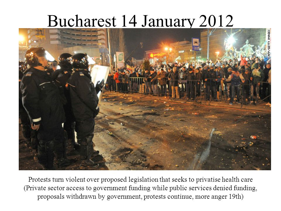 Bucharest 14 January 2012 Protests turn violent over proposed legislation that seeks to privatise health care (Private sector access to government funding while public services denied funding, proposals withdrawn by government, protests continue, more anger 19th)
