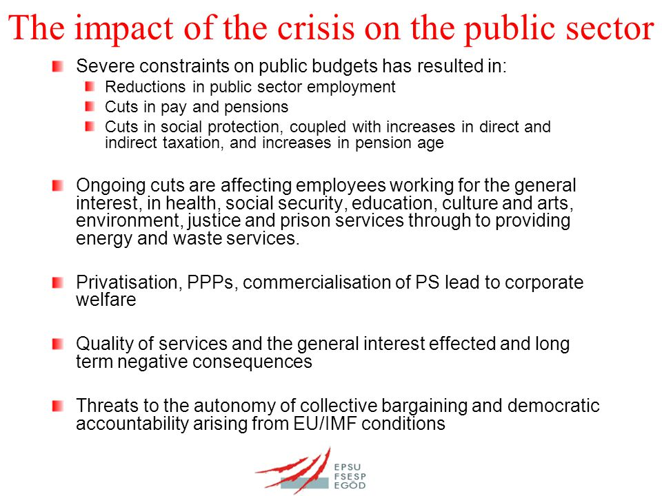 The impact of the crisis on the public sector Severe constraints on public budgets has resulted in: Reductions in public sector employment Cuts in pay and pensions Cuts in social protection, coupled with increases in direct and indirect taxation, and increases in pension age Ongoing cuts are affecting employees working for the general interest, in health, social security, education, culture and arts, environment, justice and prison services through to providing energy and waste services.