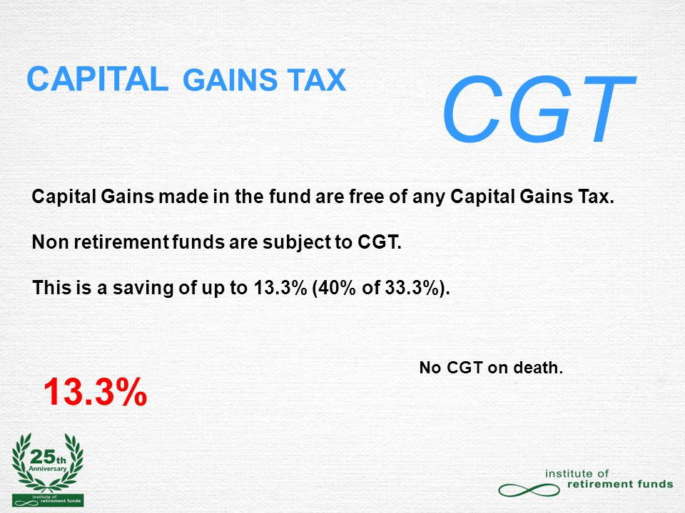 CAPITAL GAINS TAX CGT Capital Gains made in the fund are free of any Capital Gains Tax.