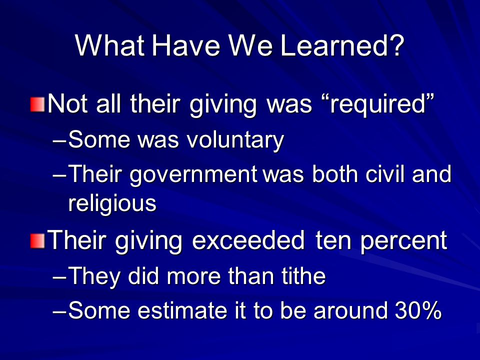 """What Have We Learned? Not all their giving was """"required"""" –Some was voluntary –Their government was both civil and religious Their giving exceeded ten"""