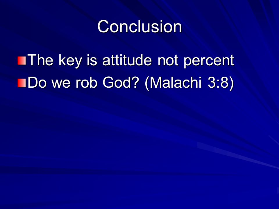Conclusion The key is attitude not percent Do we rob God (Malachi 3:8)