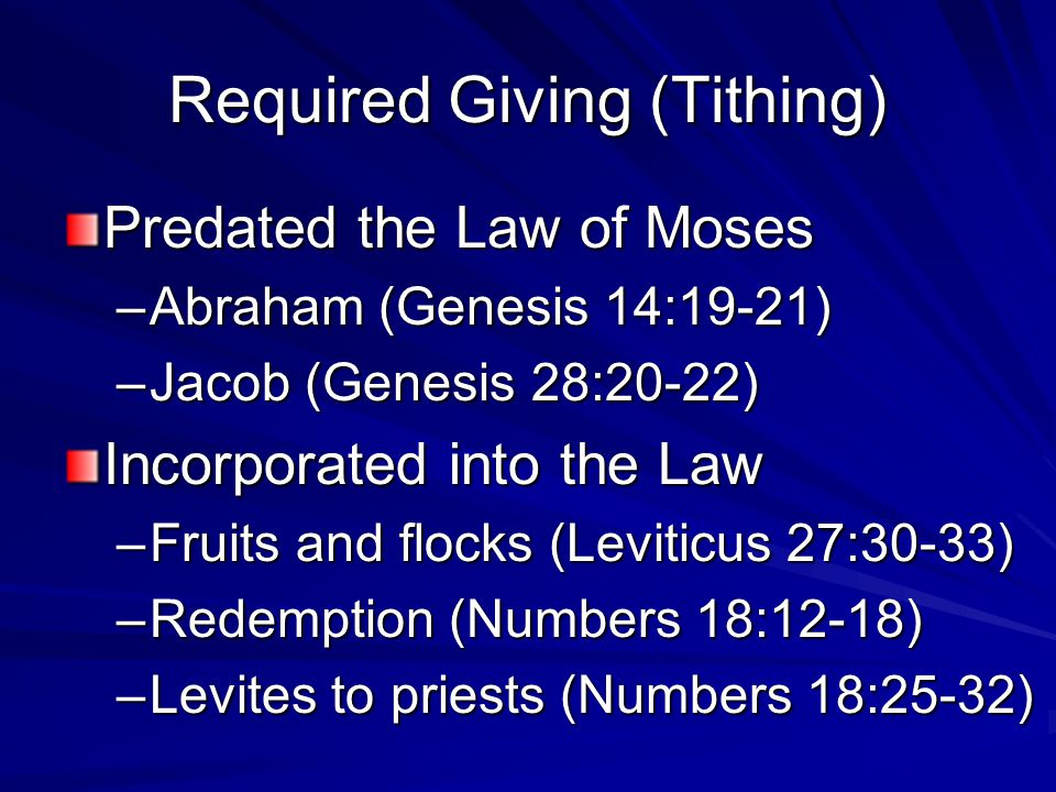 Required Giving (Tithing) Predated the Law of Moses –Abraham (Genesis 14:19-21) –Jacob (Genesis 28:20-22) Incorporated into the Law –Fruits and flocks