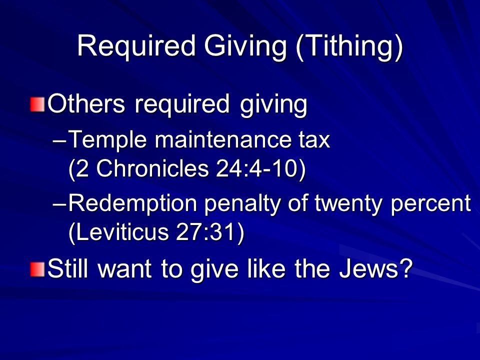 Required Giving (Tithing) Others required giving –Temple maintenance tax (2 Chronicles 24:4-10) –Redemption penalty of twenty percent (Leviticus 27:31) Still want to give like the Jews