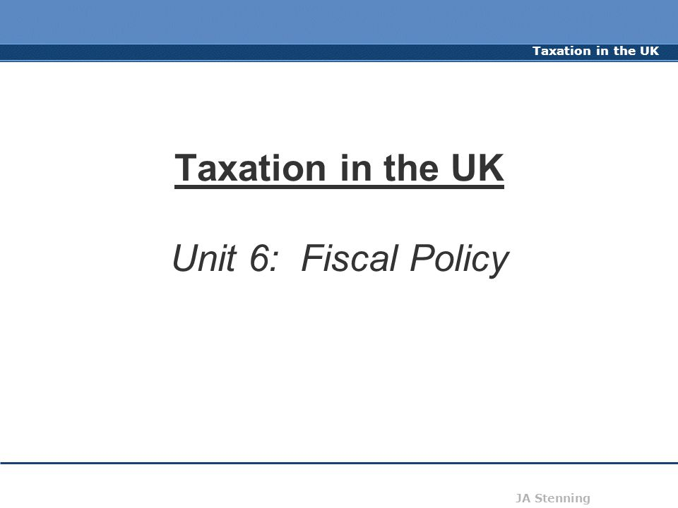Taxation in the UK JA Stenning Taxation in the UK Unit 6: Fiscal Policy