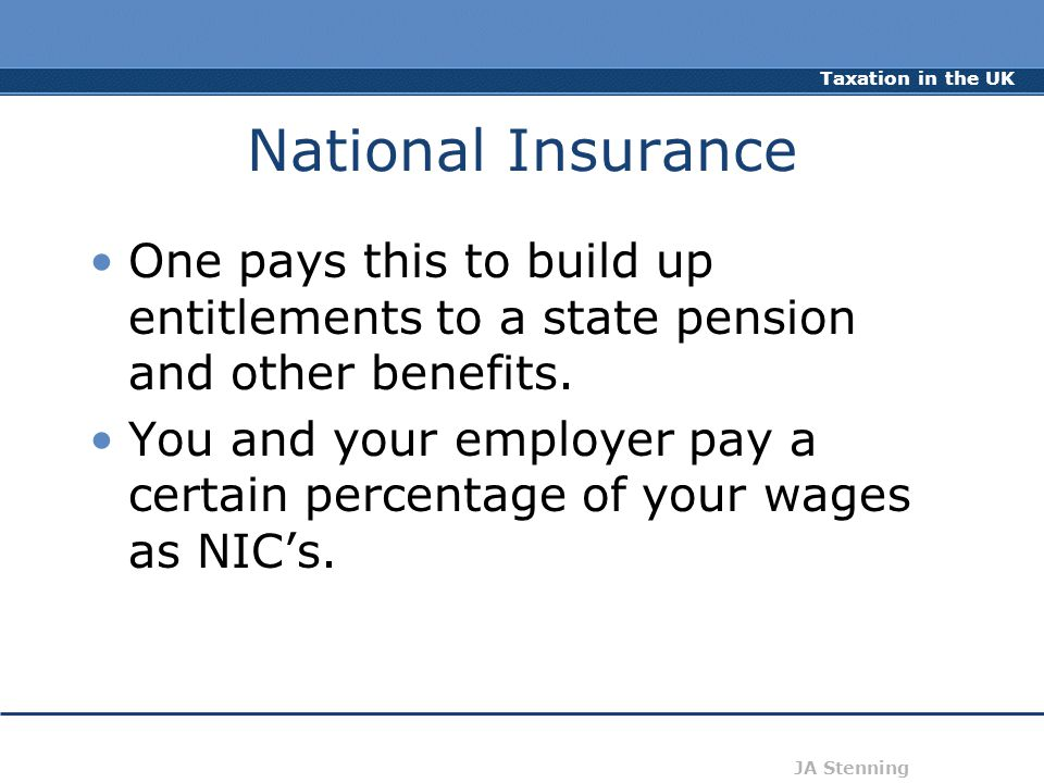 Taxation in the UK JA Stenning National Insurance One pays this to build up entitlements to a state pension and other benefits. You and your employer