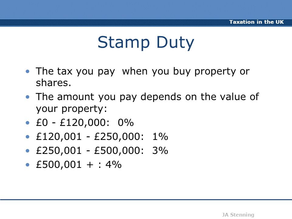 Taxation in the UK JA Stenning Stamp Duty The tax you pay when you buy property or shares. The amount you pay depends on the value of your property: £