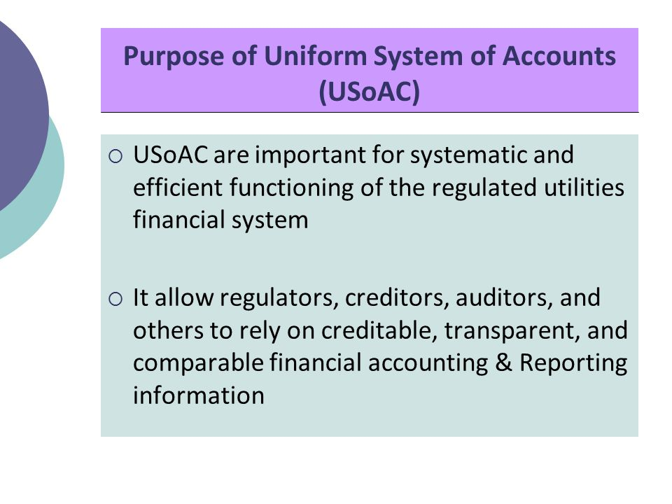 Purpose of Uniform System of Accounts (USoAC)  USoAC are important for systematic and efficient functioning of the regulated utilities financial system  It allow regulators, creditors, auditors, and others to rely on creditable, transparent, and comparable financial accounting & Reporting information