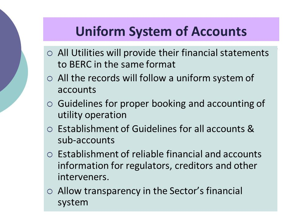  All Utilities will provide their financial statements to BERC in the same format  All the records will follow a uniform system of accounts  Guidelines for proper booking and accounting of utility operation  Establishment of Guidelines for all accounts & sub-accounts  Establishment of reliable financial and accounts information for regulators, creditors and other interveners.