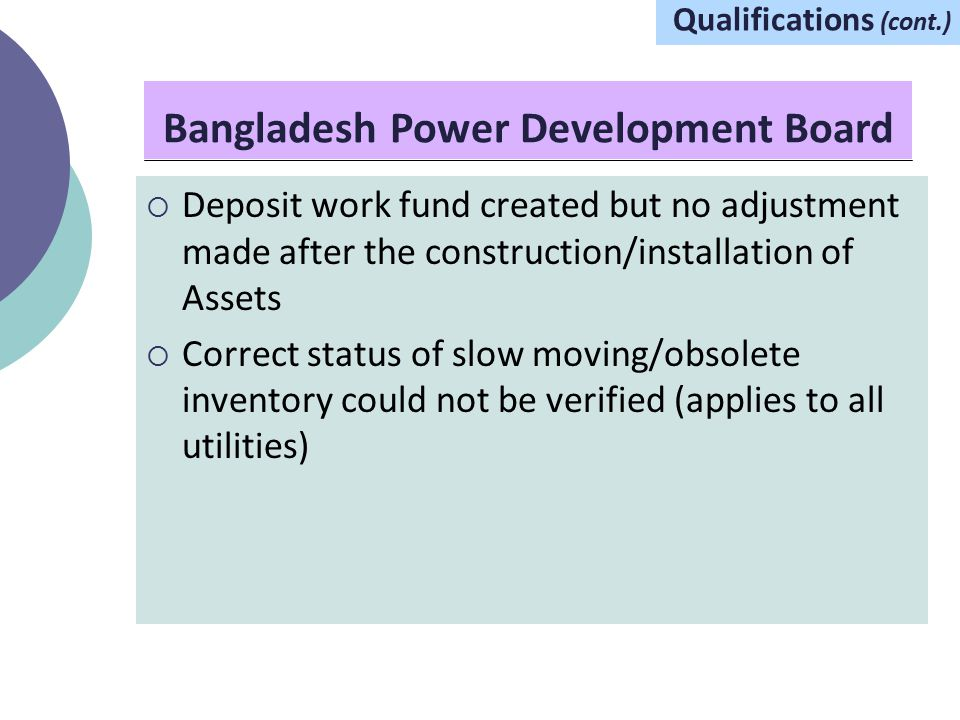 Bangladesh Power Development Board Qualifications (cont.)  Deposit work fund created but no adjustment made after the construction/installation of Assets  Correct status of slow moving/obsolete inventory could not be verified (applies to all utilities)